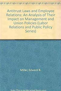 Fb2 Antitrust Laws and Employee Relations: An Analysis of Their Impact on Management and Union Policies (Labor Relations and Public Policy Series) ePub